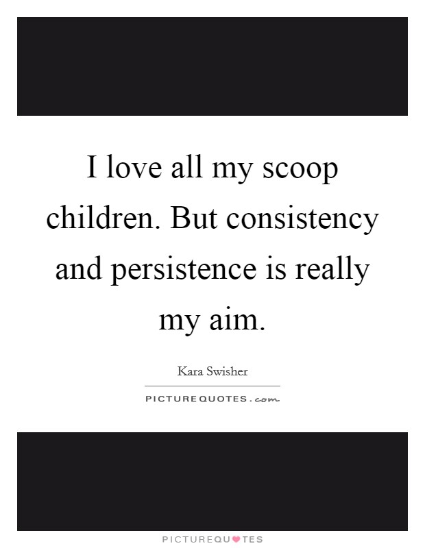 I love all my scoop children. But consistency and persistence is really my aim Picture Quote #1
