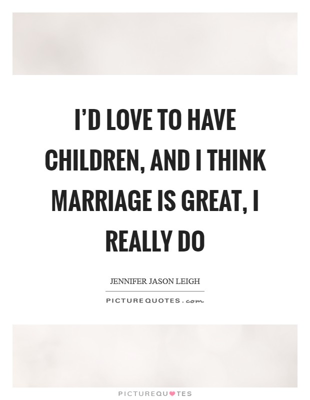 I'd love to have children, and I think marriage is great, I really do Picture Quote #1