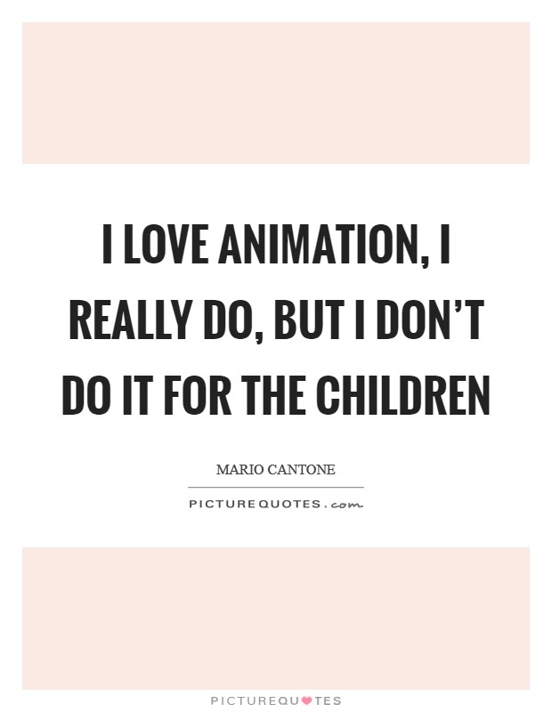 I love animation, I really do, but I don't do it for the children Picture Quote #1
