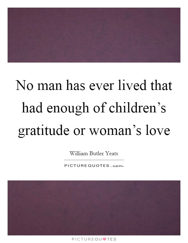 No man has ever lived that had enough of children's gratitude or woman's love Picture Quote #1