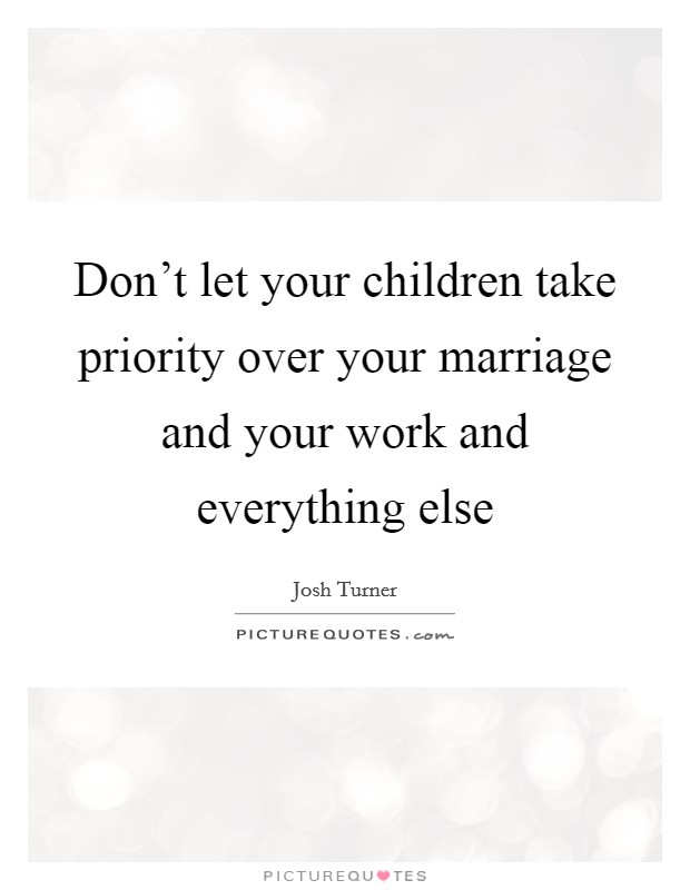 Don't let your children take priority over your marriage and your work and everything else Picture Quote #1
