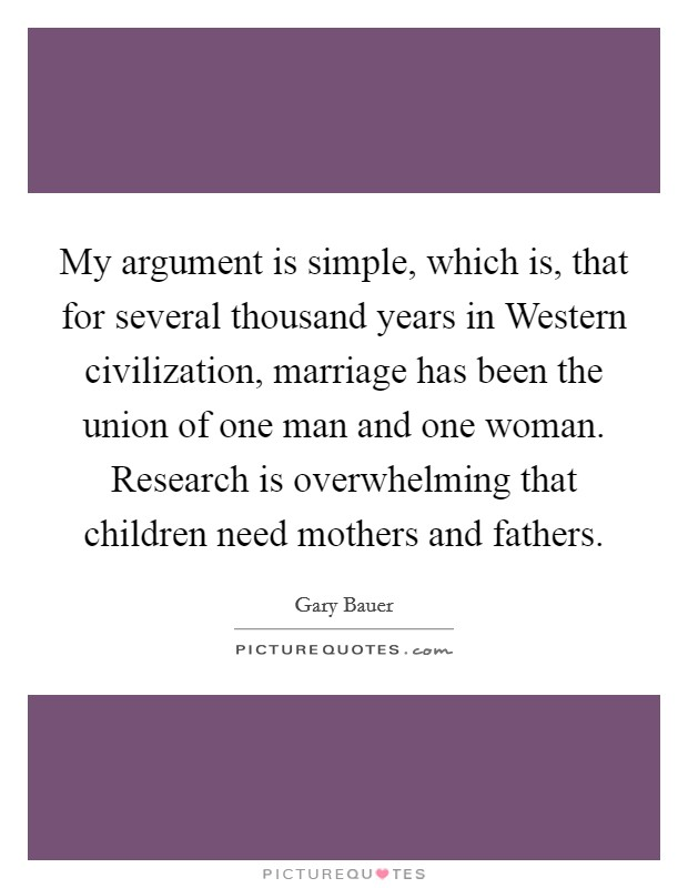 My argument is simple, which is, that for several thousand years in Western civilization, marriage has been the union of one man and one woman. Research is overwhelming that children need mothers and fathers Picture Quote #1