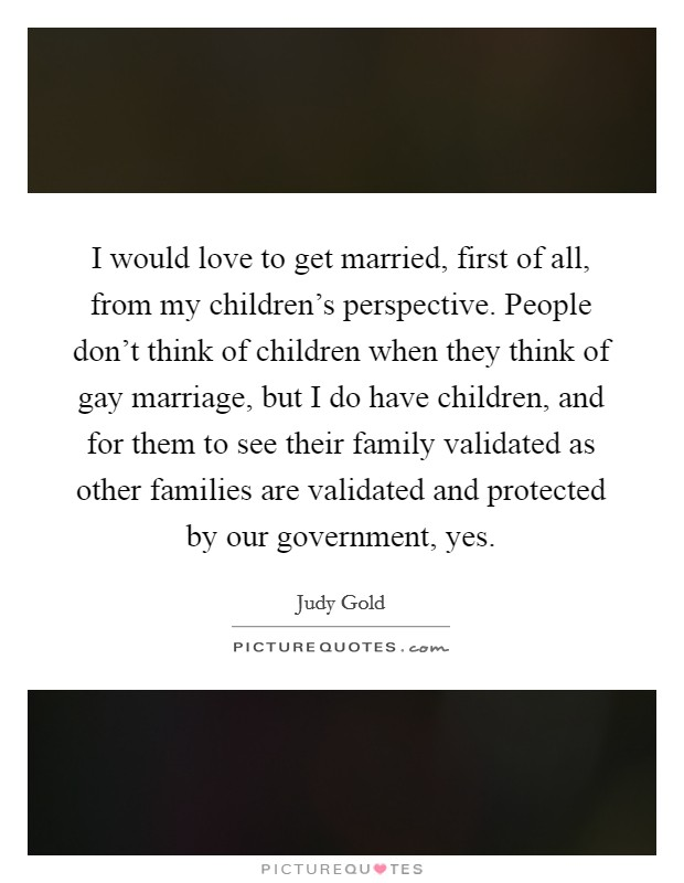 I would love to get married, first of all, from my children's perspective. People don't think of children when they think of gay marriage, but I do have children, and for them to see their family validated as other families are validated and protected by our government, yes Picture Quote #1
