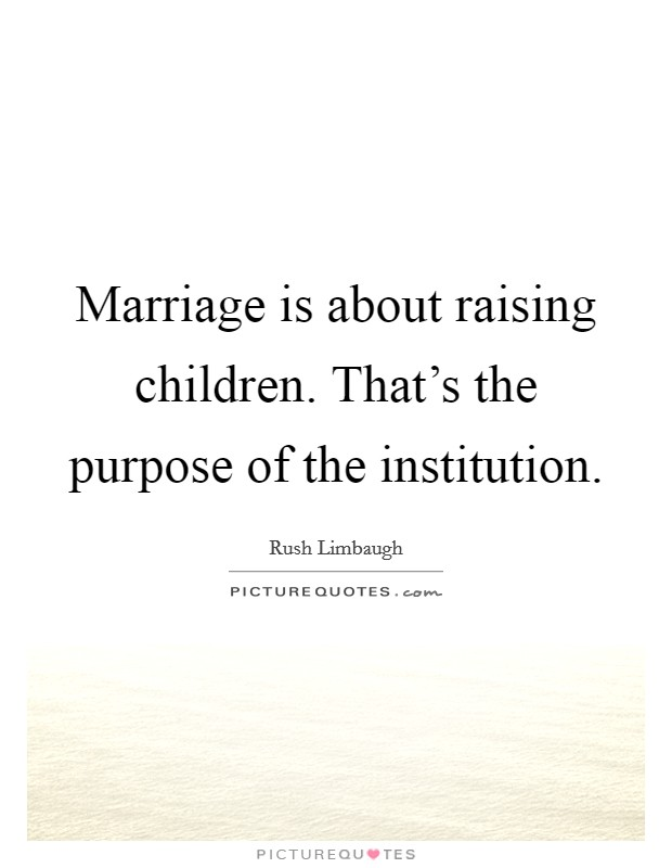Marriage is about raising children. That's the purpose of the institution Picture Quote #1