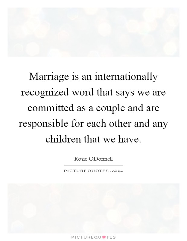 Marriage is an internationally recognized word that says we are committed as a couple and are responsible for each other and any children that we have Picture Quote #1