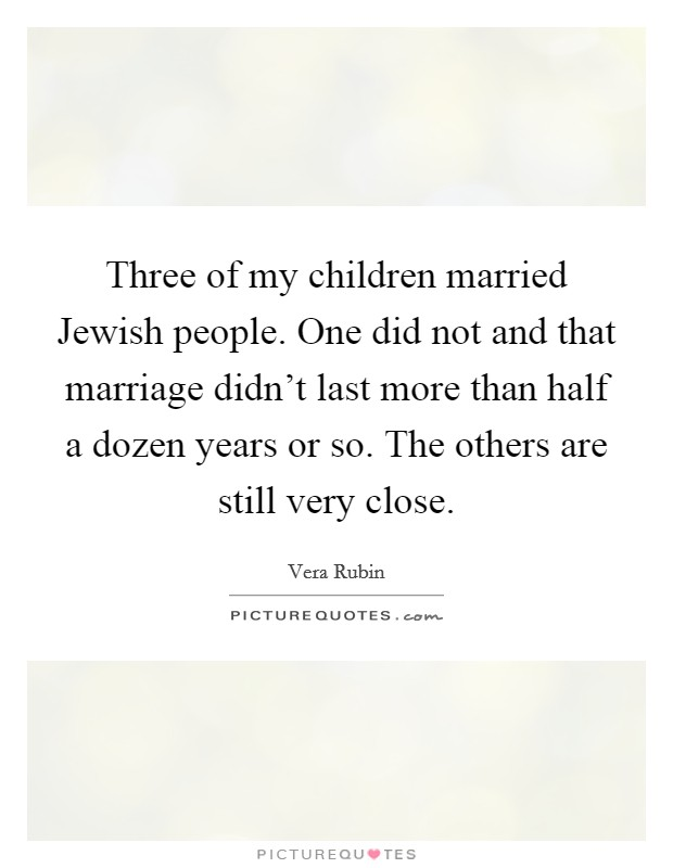 Three of my children married Jewish people. One did not and that marriage didn't last more than half a dozen years or so. The others are still very close Picture Quote #1