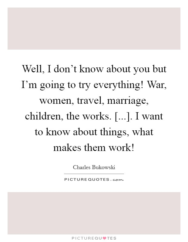 Well, I don't know about you but I'm going to try everything! War, women, travel, marriage, children, the works. [...]. I want to know about things, what makes them work! Picture Quote #1