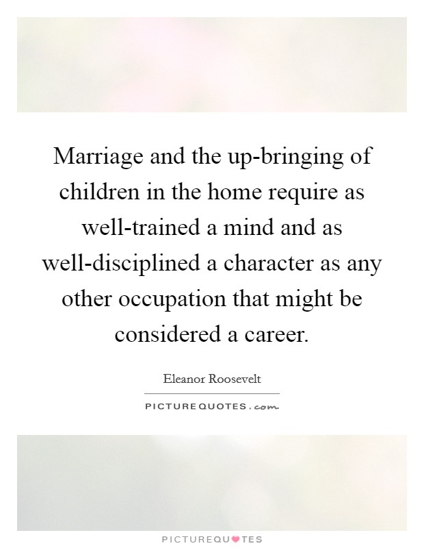 Marriage and the up-bringing of children in the home require as well-trained a mind and as well-disciplined a character as any other occupation that might be considered a career Picture Quote #1