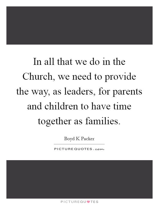 In all that we do in the Church, we need to provide the way, as leaders, for parents and children to have time together as families Picture Quote #1