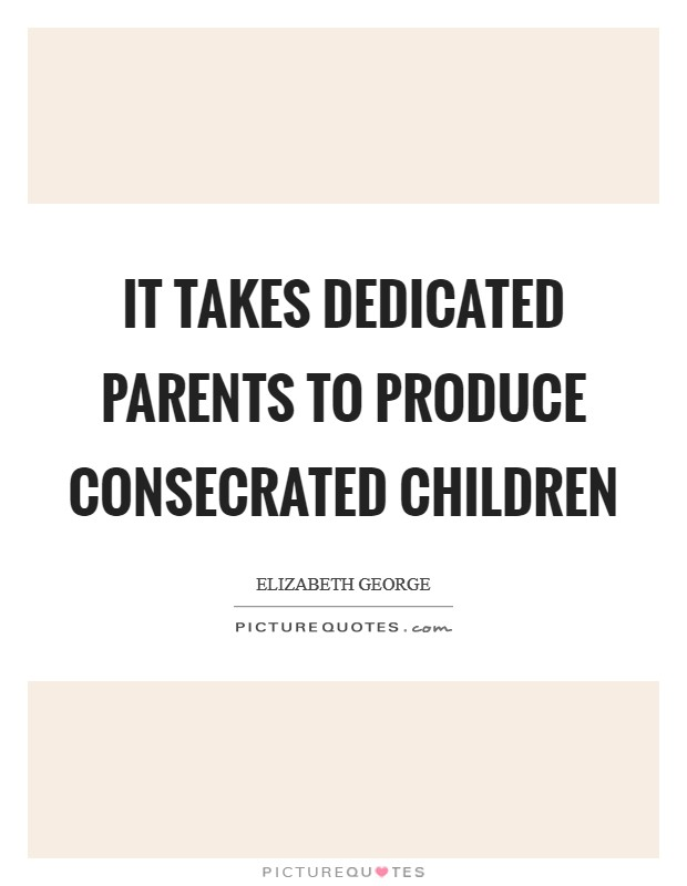 It takes dedicated parents to produce consecrated children Picture Quote #1