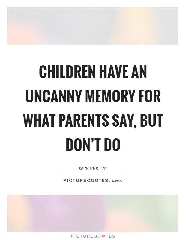 Children have an uncanny memory for what parents say, but don't do Picture Quote #1