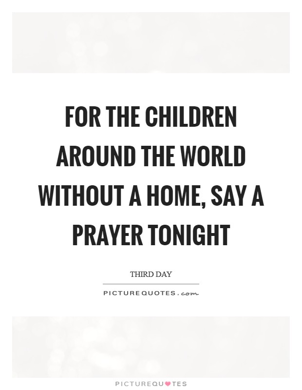 For the children around the world without a home, say a prayer tonight Picture Quote #1