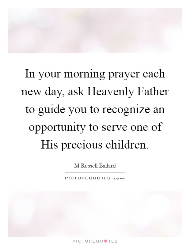 In your morning prayer each new day, ask Heavenly Father to guide you to recognize an opportunity to serve one of His precious children Picture Quote #1