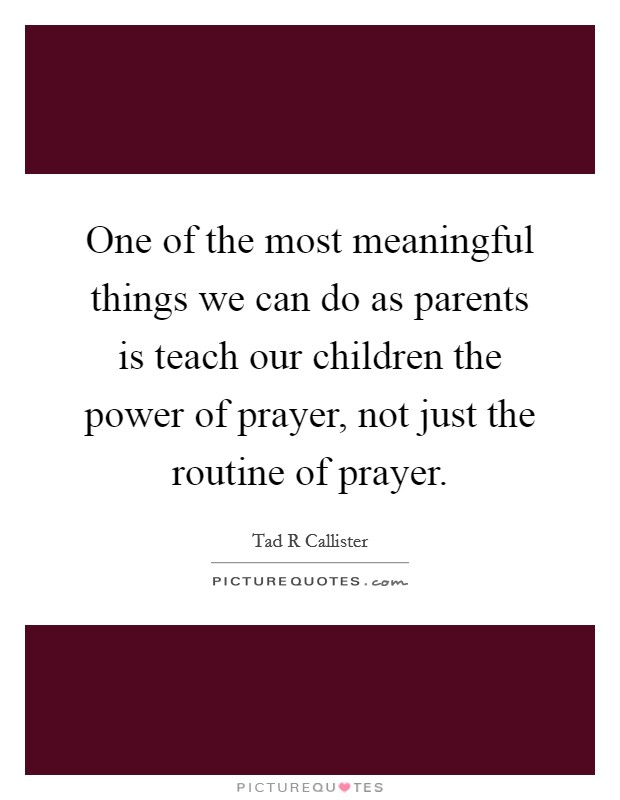 One of the most meaningful things we can do as parents is teach our children the power of prayer, not just the routine of prayer Picture Quote #1