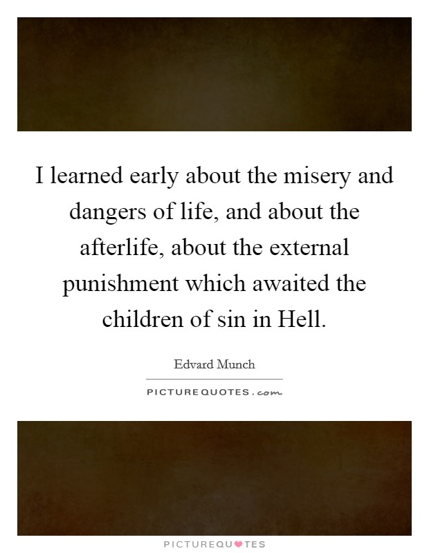 I learned early about the misery and dangers of life, and about the afterlife, about the external punishment which awaited the children of sin in Hell Picture Quote #1