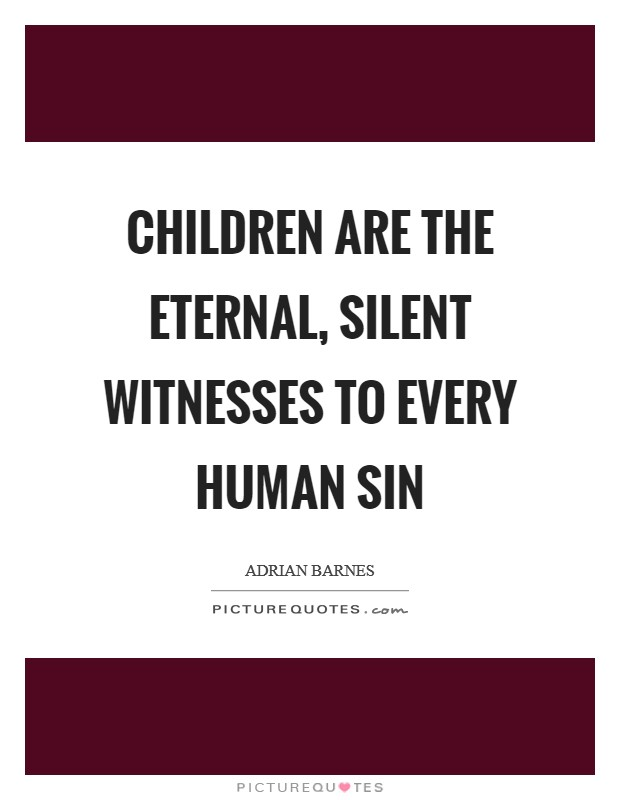 Children are the eternal, silent witnesses to every human sin Picture Quote #1