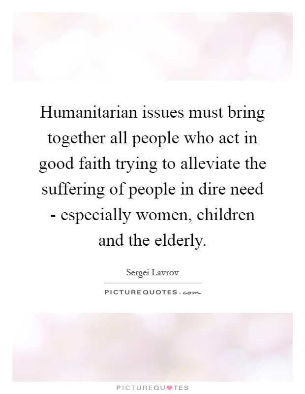 Humanitarian issues must bring together all people who act in good faith trying to alleviate the suffering of people in dire need - especially women, children and the elderly Picture Quote #1
