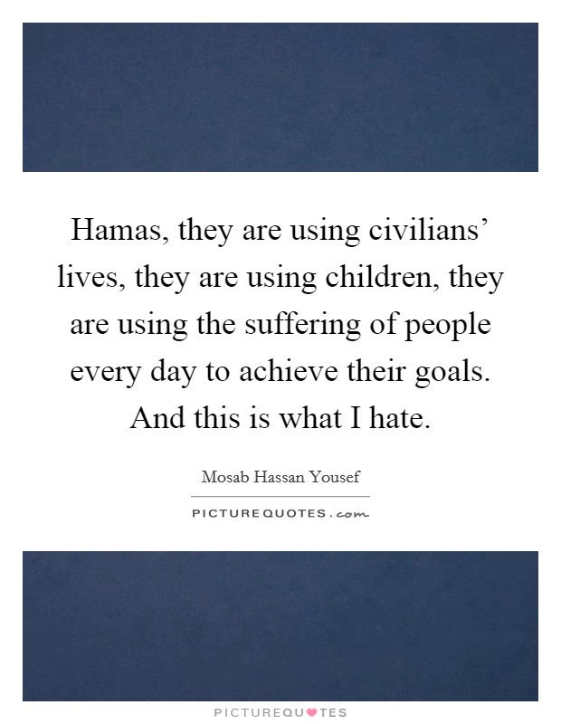 Hamas, they are using civilians' lives, they are using children, they are using the suffering of people every day to achieve their goals. And this is what I hate Picture Quote #1