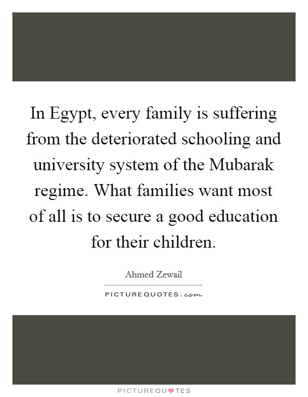 In Egypt, every family is suffering from the deteriorated schooling and university system of the Mubarak regime. What families want most of all is to secure a good education for their children Picture Quote #1