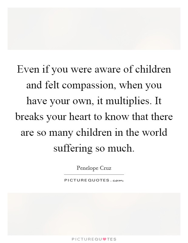 Even if you were aware of children and felt compassion, when you have your own, it multiplies. It breaks your heart to know that there are so many children in the world suffering so much Picture Quote #1