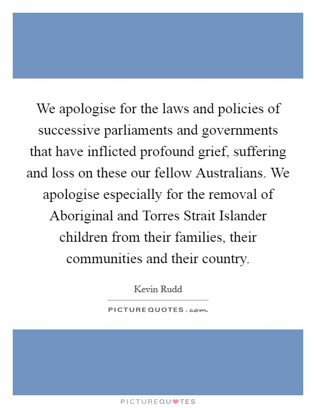 We apologise for the laws and policies of successive parliaments and governments that have inflicted profound grief, suffering and loss on these our fellow Australians. We apologise especially for the removal of Aboriginal and Torres Strait Islander children from their families, their communities and their country Picture Quote #1