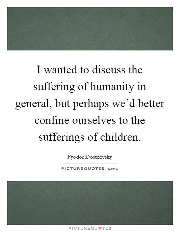 I wanted to discuss the suffering of humanity in general, but perhaps we'd better confine ourselves to the sufferings of children Picture Quote #1