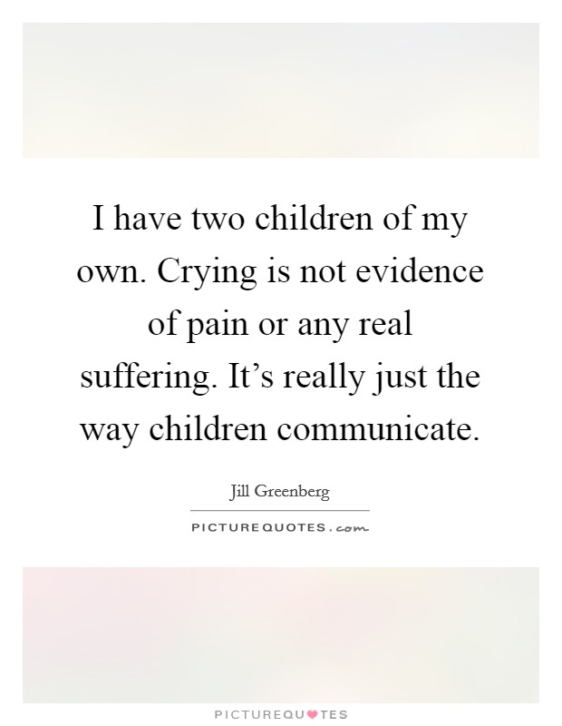 I have two children of my own. Crying is not evidence of pain or any real suffering. It's really just the way children communicate Picture Quote #1
