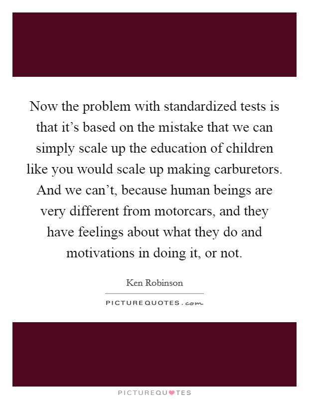 Now the problem with standardized tests is that it's based on the mistake that we can simply scale up the education of children like you would scale up making carburetors. And we can't, because human beings are very different from motorcars, and they have feelings about what they do and motivations in doing it, or not. Picture Quote #1