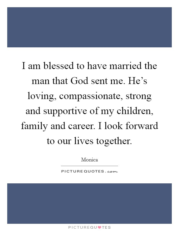 I am blessed to have married the man that God sent me. He's loving, compassionate, strong and supportive of my children, family and career. I look forward to our lives together Picture Quote #1