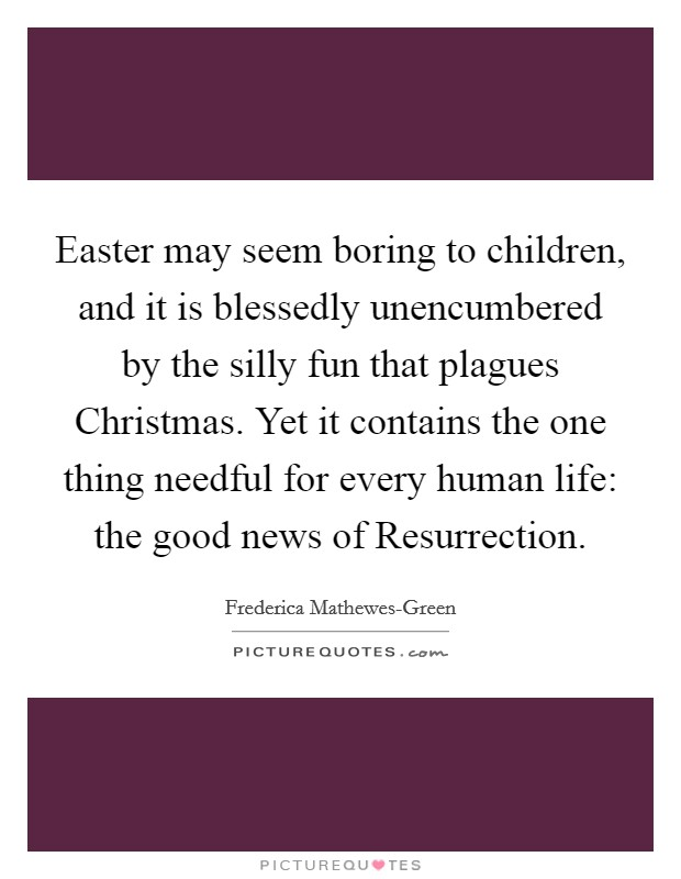 Easter may seem boring to children, and it is blessedly unencumbered by the silly fun that plagues Christmas. Yet it contains the one thing needful for every human life: the good news of Resurrection Picture Quote #1