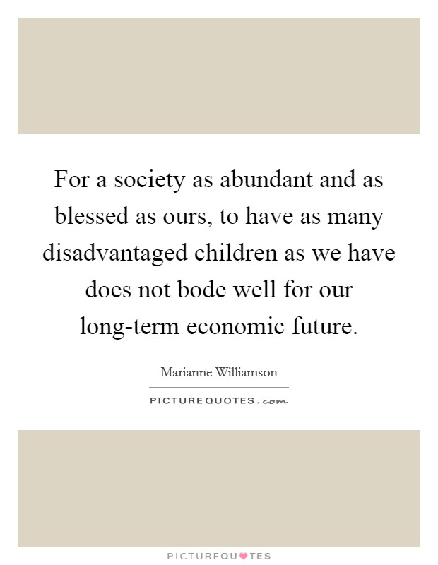 For a society as abundant and as blessed as ours, to have as many disadvantaged children as we have does not bode well for our long-term economic future. Picture Quote #1