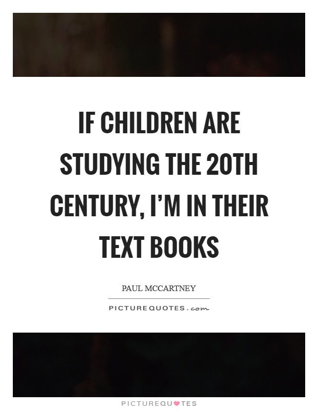 If children are studying the 20th century, I'm in their text books Picture Quote #1
