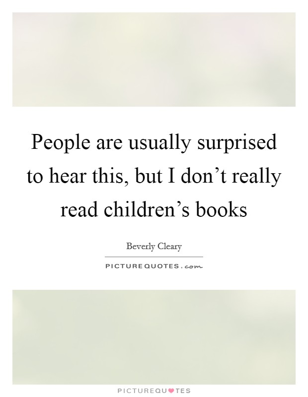 People are usually surprised to hear this, but I don't really read children's books Picture Quote #1