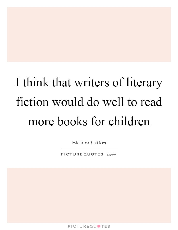I think that writers of literary fiction would do well to read more books for children Picture Quote #1