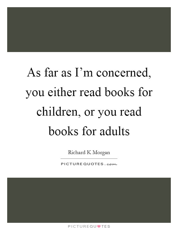 As far as I'm concerned, you either read books for children, or you read books for adults Picture Quote #1