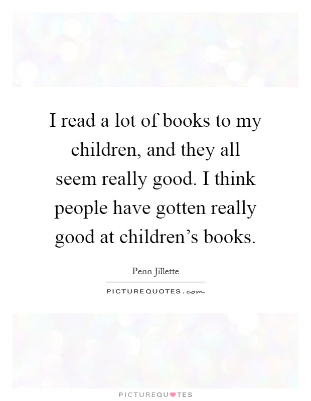 I read a lot of books to my children, and they all seem really good. I think people have gotten really good at children's books Picture Quote #1