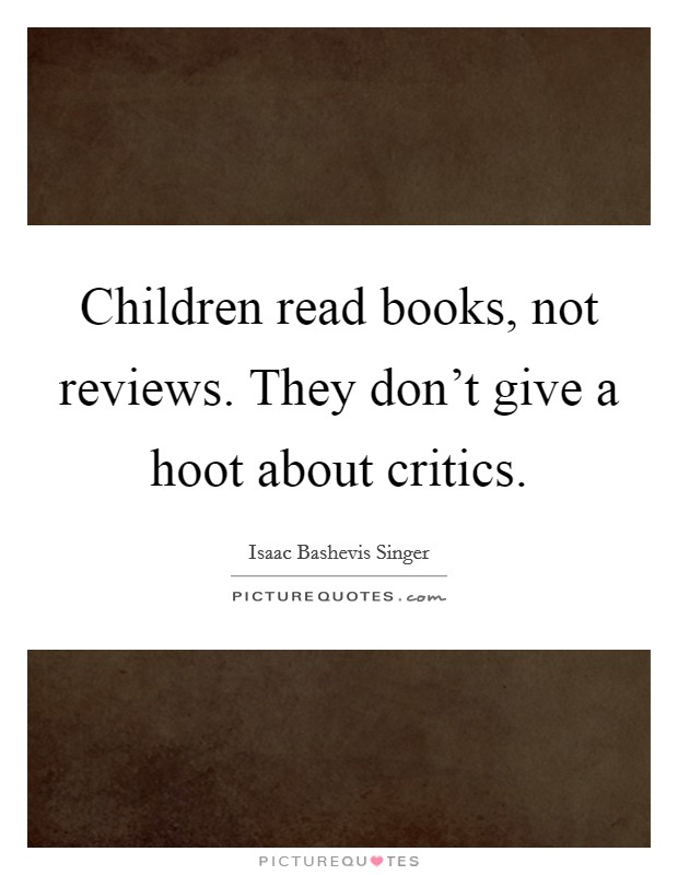 Children read books, not reviews. They don't give a hoot about critics Picture Quote #1
