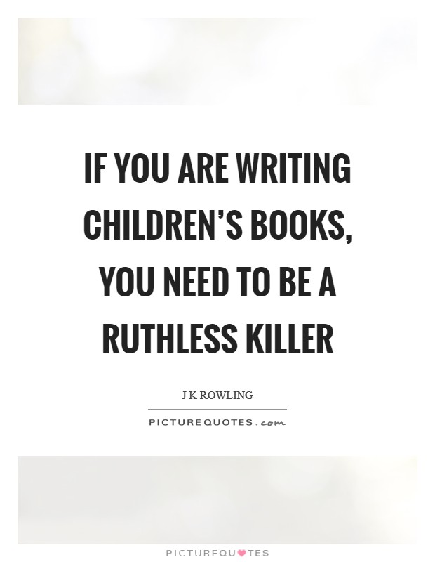 If you are writing children's books, you need to be a ruthless killer Picture Quote #1