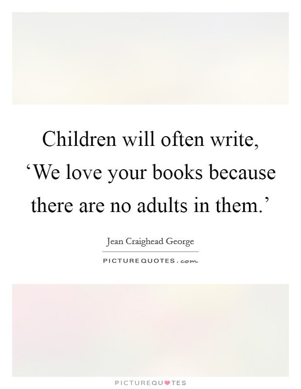 Children will often write, 'We love your books because there are no adults in them.' Picture Quote #1