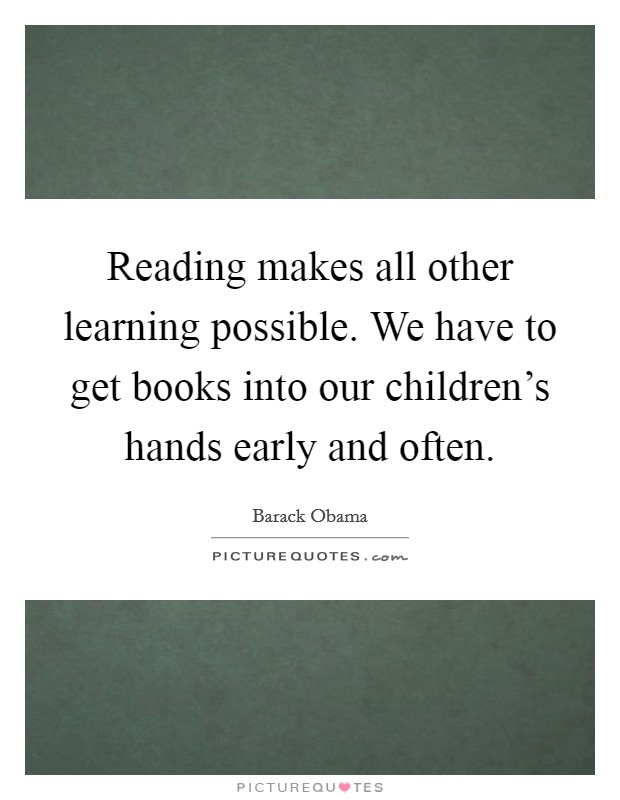Reading makes all other learning possible. We have to get books into our children's hands early and often Picture Quote #1