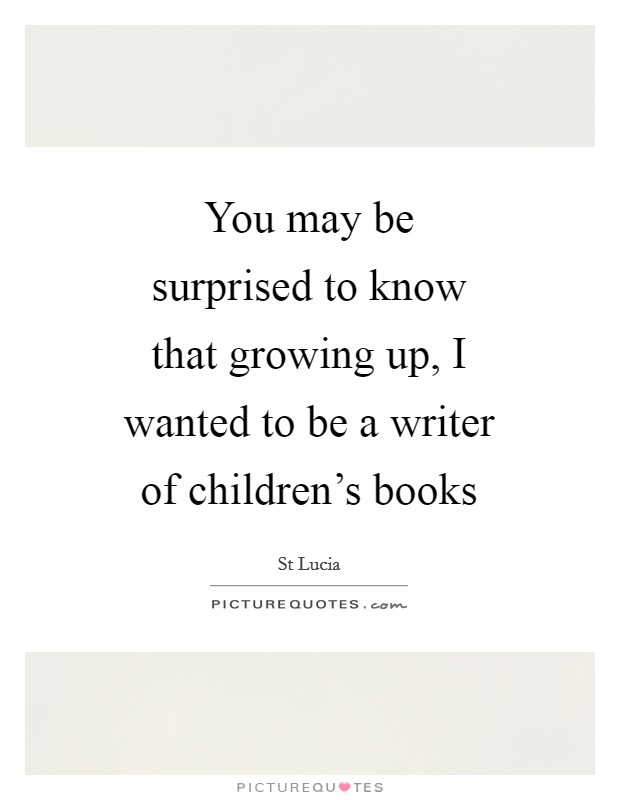 You may be surprised to know that growing up, I wanted to be a writer of children's books Picture Quote #1