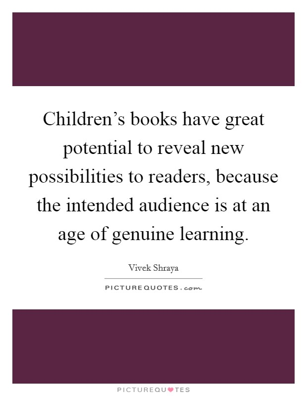 Children's books have great potential to reveal new possibilities to readers, because the intended audience is at an age of genuine learning Picture Quote #1
