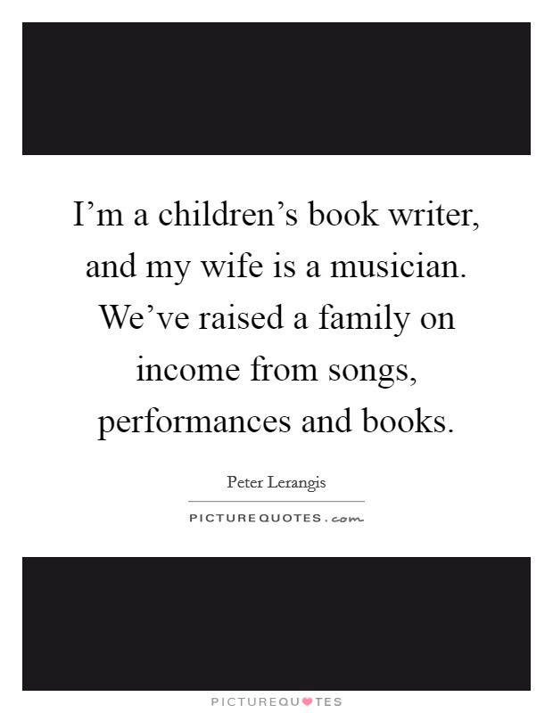 I'm a children's book writer, and my wife is a musician. We've raised a family on income from songs, performances and books Picture Quote #1