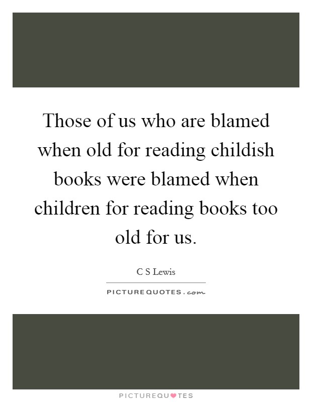 Those of us who are blamed when old for reading childish books were blamed when children for reading books too old for us Picture Quote #1