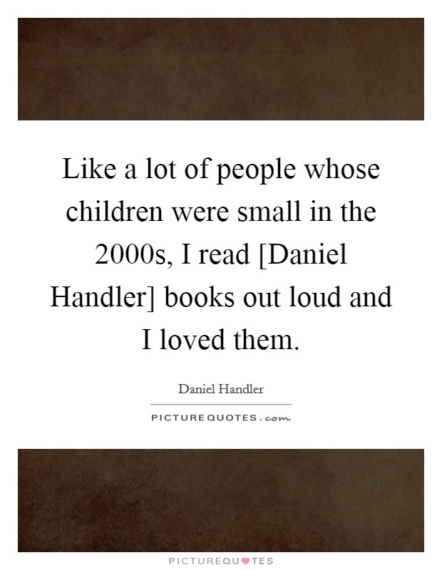 Like a lot of people whose children were small in the 2000s, I read [Daniel Handler] books out loud and I loved them Picture Quote #1