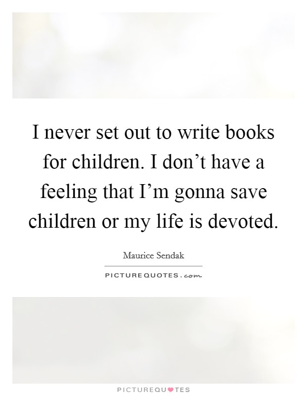 I never set out to write books for children. I don't have a feeling that I'm gonna save children or my life is devoted Picture Quote #1