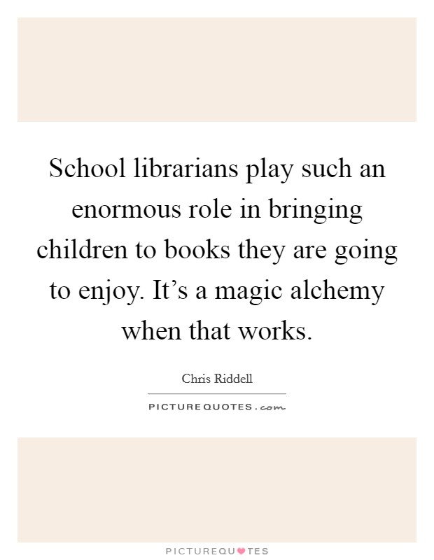 School librarians play such an enormous role in bringing children to books they are going to enjoy. It's a magic alchemy when that works Picture Quote #1