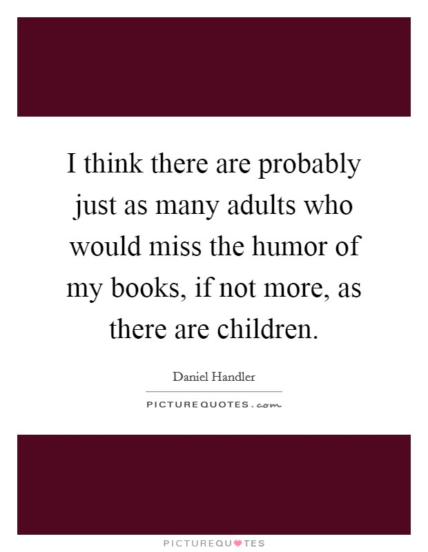 I think there are probably just as many adults who would miss the humor of my books, if not more, as there are children Picture Quote #1