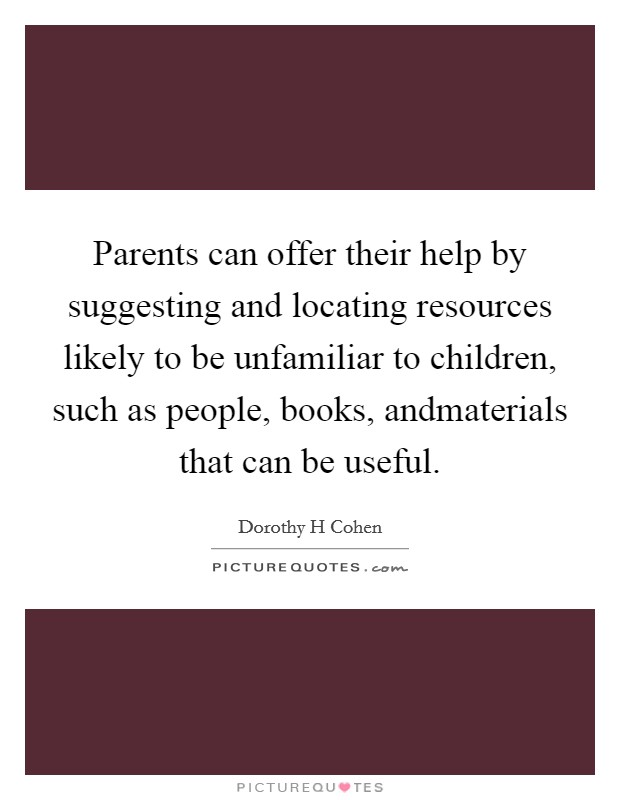 Parents can offer their help by suggesting and locating resources likely to be unfamiliar to children, such as people, books, andmaterials that can be useful Picture Quote #1
