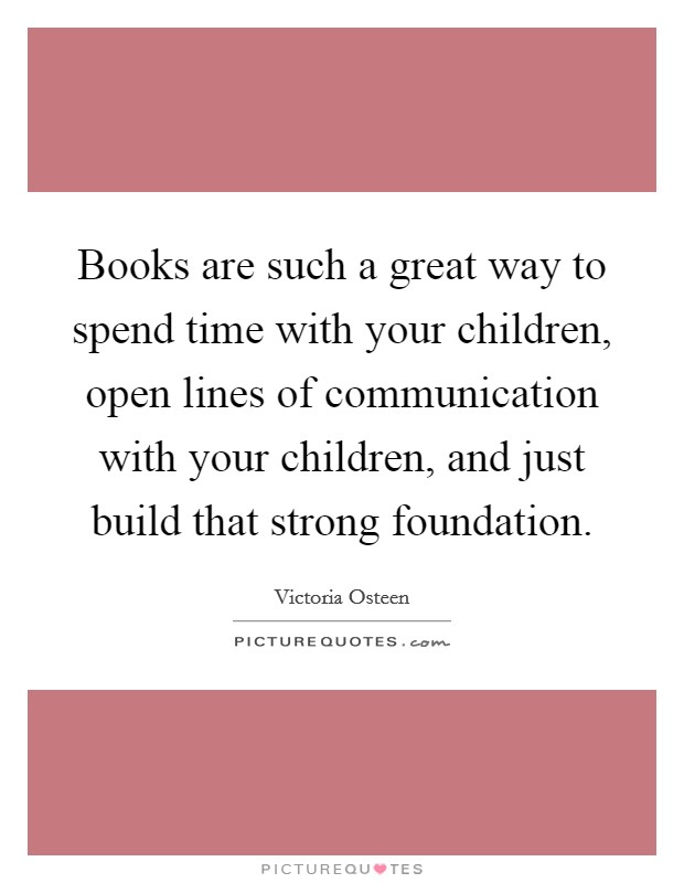Books are such a great way to spend time with your children, open lines of communication with your children, and just build that strong foundation Picture Quote #1